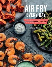 Air Fry Every Day - 75 Recipes to Fry, Roast, and Bake Using Your Air Fryer ebook by Ben Mims