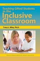 Teaching Gifted Students in the Inclusive Classroom ebook by Frances Karnes, Ph.D., Tracy Riley,...