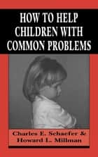 How to Help Children with Common Problems ebook by Charles Schaefer,Howard L. Millman