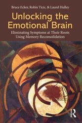 Unlocking the Emotional Brain - Eliminating Symptoms at Their Roots Using Memory Reconsolidation ebook by Bruce Ecker,Robin Ticic,Laurel Hulley