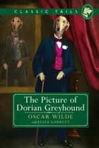 The Picture of Dorian Greyhound (Classic Tails 4) - Beautifully illustrated classics, as told by the finest breeds! ebook by Oscar Wilde, Eliza Garrett