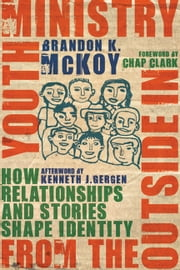 Youth Ministry from the Outside In - How Relationships and Stories Shape Identity ebook by Brandon K. McKoy,Chap Clark,Kenneth J. Gergen