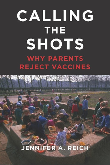 Calling the Shots - Why Parents Reject Vaccines ebook by Jennifer A. Reich