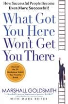 What Got You Here Won't Get You There ebook by Marshall Goldsmith,Mark Reiter