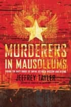 Murderers in Mausoleums - Riding the Back Roads of Empire Between Moscow and Beijing ebook by Jeffrey Tayler