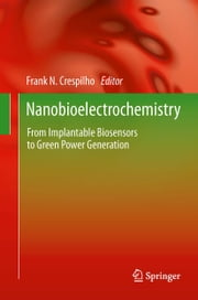 Nanobioelectrochemistry - From Implantable Biosensors to Green Power Generation ebook by Frank N. Crespilho