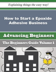How to Start a Epoxide Adhesive Business (Beginners Guide) ebook by Yuko Bartlett,Sam Enrico