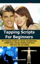 Tapping Scripts For Beginners: EFT Tapping Scripts For Stress Management, Weight Loss, Energy Healing And More That You Can Use Today! ebook by Anthony Anholt