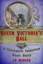 Queen Victoria's Ball - A steampunk short story ebook by J.P. Medved