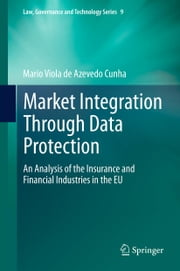 Market Integration Through Data Protection - An Analysis of the Insurance and Financial Industries in the EU ebook by Mario Viola de Azevedo Cunha