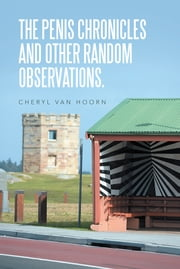 THE PENIS CHRONICLES AND OTHER RANDOM OBSERVATIONS. ebook by Cheryl Van Hoorn
