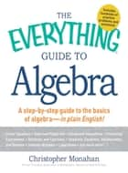 The Everything Guide to Algebra - A Step-by-Step Guide to the Basics of Algebra - in Plain English! ebook by Christopher Monahan