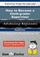 How to Become a Cloth-grader Supervisor - How to Become a Cloth-grader Supervisor ebook by Caroll Mclendon