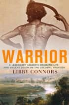 Warrior - A legendary leader's dramatic life and violent death on the colonial frontier ebook by