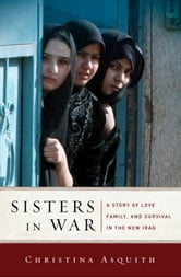 Sisters in War - A Story of Love, Family, and Survival in the New Iraq ebook by Christina Asquith