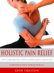 Holistic Pain Relief: How to ease muscles, joints and other painful conditions ebook by Leon Chaitow,Professor Patrick Pietroni