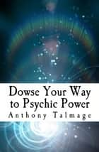 Dowse Your Way To Psychic Power - Psychic Mind series, #1 ebook by Anthony Talmage