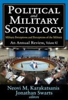 Political and Military Sociology - Volume 42, Military Perceptions and Perceptions of the Military: An Annual Review ebook by Neovi M. Karakatsanis