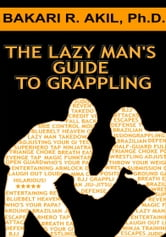 The Lazy Man's Guide to Grappling - (Brazilian jiu-jitsu, BJJ, Wrestling, etc.) ebook by Bakari Akil II, Ph.D.
