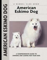 American Eskimo Dog - A Comprehensive Guide to Owning and Caring for Your Dog ebook by Richard G. Beauchamp