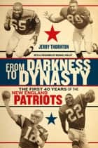 From Darkness to Dynasty - The First 40 Years of the New England Patriots ebook by Jerry Thornton, Michael Holley