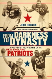 From Darkness to Dynasty - The First 40 Years of the New England Patriots ebook by Jerry Thornton,Michael Holley