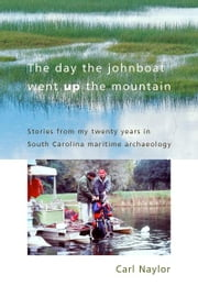 The Day the Johnboat Went up the Mountain - Stories from My Twenty Years in South Carolina Maritime Archaeology ebook by Carl Naylor