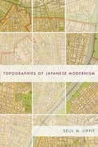 Topographies of Japanese Modernism ebook by Seiji M. Lippit