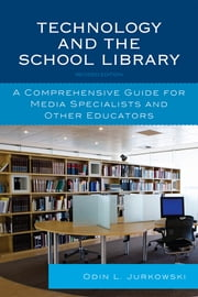 Technology and the School Library - A Comprehensive Guide for Media Specialists and Other Educators ebook by Odin L. Jurkowski