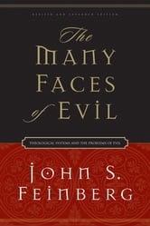 The Many Faces of Evil (Revised and Expanded Edition): Theological Systems and the Problems of Evil - Theological Systems and the Problems of Evil ebook by John S. Feinberg
