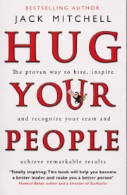 Hug Your People - The Proven Way To Hire, Inspire And Recognize Your Team And Achieve Remarkable Results ebook by Jack Mitchell