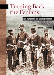 Turning Back the Fenians - New Brunswick's Last Colonial Campaign ebook by Robert L. Dallison