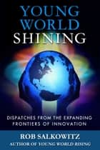 Young World Shining: Dispatches from the Expanding Frontiers of Innovation ebook by Rob Salkowitz
