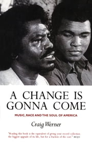 A Change Is Gonna Come: Music, Race And The Soul Of America - Music, Race And The Soul Of America ebook by Craig Werner