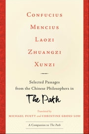 Confucius, Mencius, Laozi, Zhuangzi, Xunzi - Selected Passages from the Chinese Philosophers in The Path ebook by Michael Puett,Christine Gross-Loh