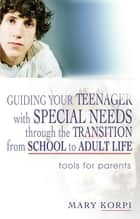 Guiding Your Teenager with Special Needs through the Transition from School to Adult Life - Tools for Parents ebook by Mary Korpi