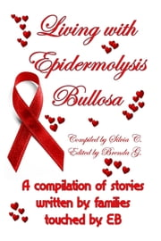 Living with Epidermolysis Bullos: A compilation of stories written by families touched by EB ebook by Silvia C.,Brenda G.
