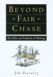 Beyond Fair Chase - The Ethnic & Tradition of Hunting ebook by Jim Posewitz