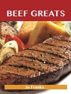 Beef Greats: Delicious Beef Recipes, The Top 100 Beef Recipes ebook by Franks Jo