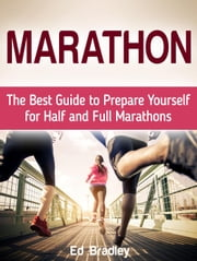 Marathon: The Best Guide to Prepare Yourself for Half and Full Marathons ebook by Ed Bradley