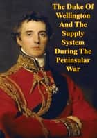 The Duke Of Wellington And The Supply System During The Peninsular War ebook by Major Troy T. Kirby