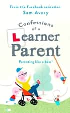Confessions of a Learner Parent - Parenting like a boss. (An inexperienced, slightly ineffectual boss.) ebook by Sam Avery