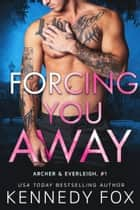 Forcing You Away - Archer & Everleigh #1 ebook by Kennedy Fox