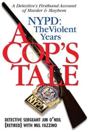A Cop's Tale--NYPD: The Violent Years: A Detectives Firsthand Account of Murder and Mayhem - A Detectives Firsthand Account of Murder and Mayhem ebook by Jim O'Neil,Mel Fazzino