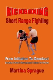 Kickboxing: Short Range Fighting: From Initiation To Knockout