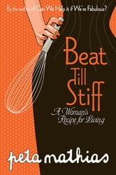Beat Till Stiff - A Woman's Recipe For Living ebook by Peta Mathias