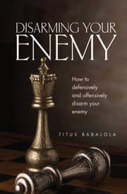 Disarming Your Enemy - How to Defensively and Offensively Disarm Your Enemy ebook by Titus Babalola