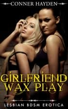 Girlfriend Wax Play: Lesbian BDSM Erotica ebook by Conner Hayden