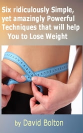 Six ridiculously Simple, yet amazingly Powerful Techniques that will help You to Lose Weight ebook by David Bolton
