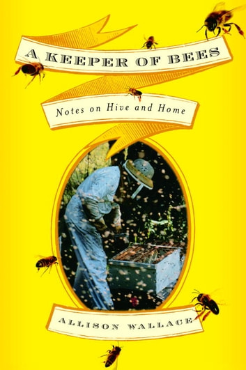 A Keeper of Bees - Notes on Hive and Home ebook by Allison Wallace